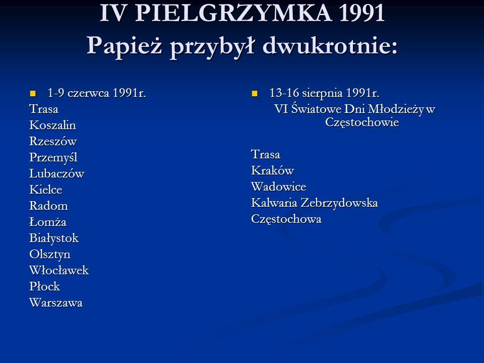 IV PIELGRZYMKA 1991 Papież przybył dwukrotnie: 1-9 czerwca 1991r. 1-9 czerwca 1991r.TrasaKoszalinRzeszówPrzemyślLubaczówKielceRadomŁomżaBiałystokOlszt