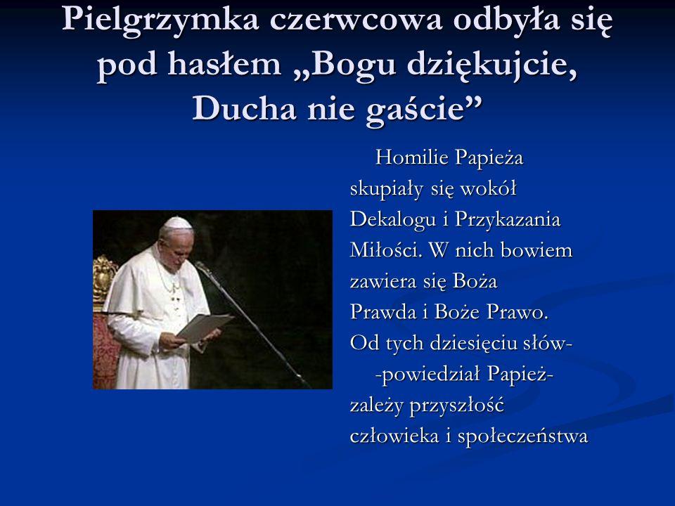 Pielgrzymka czerwcowa odbyła się pod hasłem Bogu dziękujcie, Ducha nie gaście Homilie Papieża skupiały się wokół Dekalogu i Przykazania Miłości. W nic