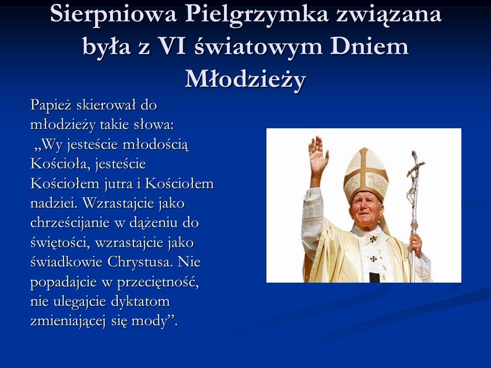 Sierpniowa Pielgrzymka związana była z VI światowym Dniem Młodzieży Papież skierował do młodzieży takie słowa: Wy jesteście młodością Wy jesteście mło