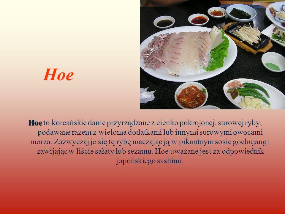 Hoe Hoe Hoe to koreańskie danie przyrządzane z cienko pokrojonej, surowej ryby, podawane razem z wieloma dodatkami lub innymi surowymi owocami morza.