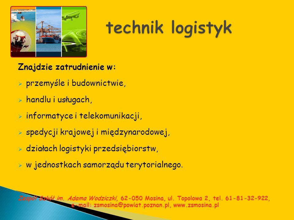 Znajdzie zatrudnienie w: przemyśle i budownictwie, handlu i usługach, informatyce i telekomunikacji, spedycji krajowej i międzynarodowej, działach log