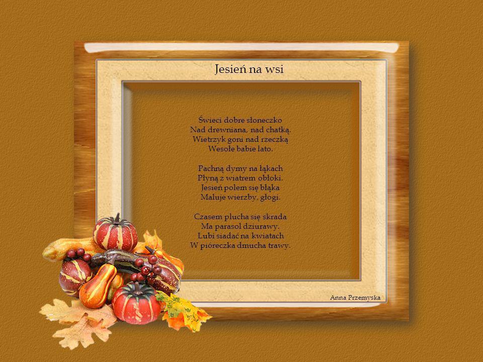 Jesień na wsi Świeci dobre słoneczko Nad drewniana, nad chatką. Wietrzyk goni nad rzeczką Wesołe babie lato. Pachną dymy na łąkach Płyną z wiatrem obł