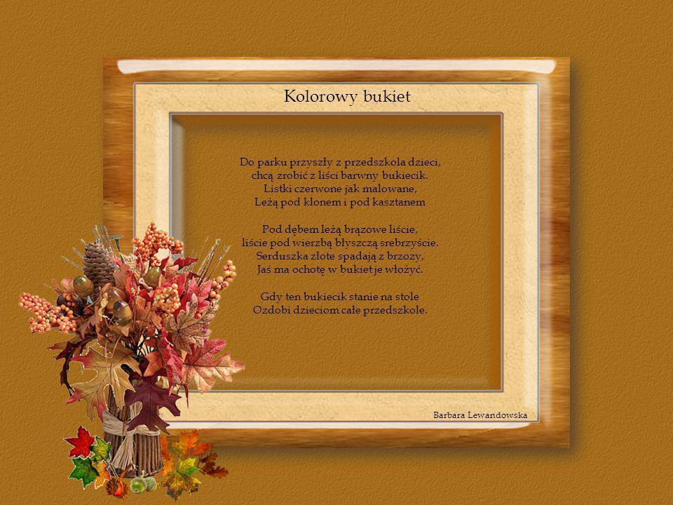 Kolorowy bukiet Barbara Lewandowska Do parku przyszły z przedszkola dzieci, chcą zrobić z liści barwny bukiecik. Listki czerwone jak malowane, Leżą po