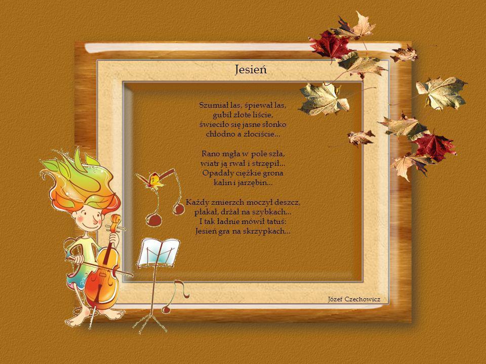 Jesień Józef Czechowicz Szumiał las, śpiewał las, gubił złote liście, świeciło się jasne słonko chłodno a złociście... Rano mgła w pole szła, wiatr ją