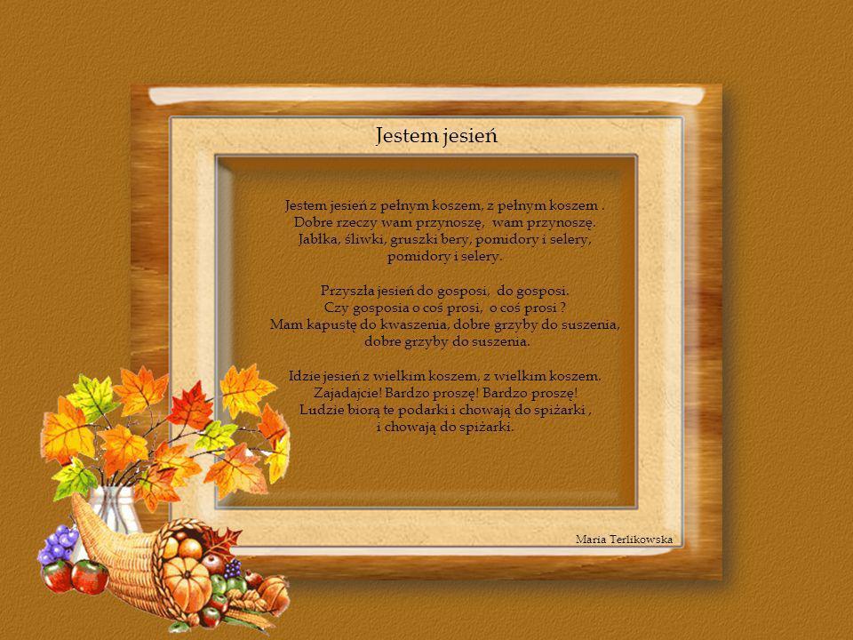 Jestem jesień z pełnym koszem, z pełnym koszem. Dobre rzeczy wam przynoszę, wam przynoszę. Jabłka, śliwki, gruszki bery, pomidory i selery, pomidory i
