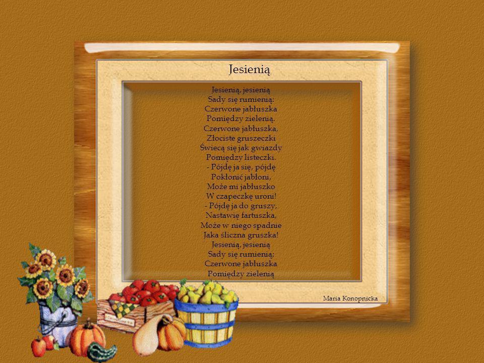 Jesienią Maria Konopnicka Jesienią, jesienią Sady się rumienią: Czerwone jabłuszka Pomiędzy zielenią. Czerwone jabłuszka, Złociste gruszeczki Świecą s