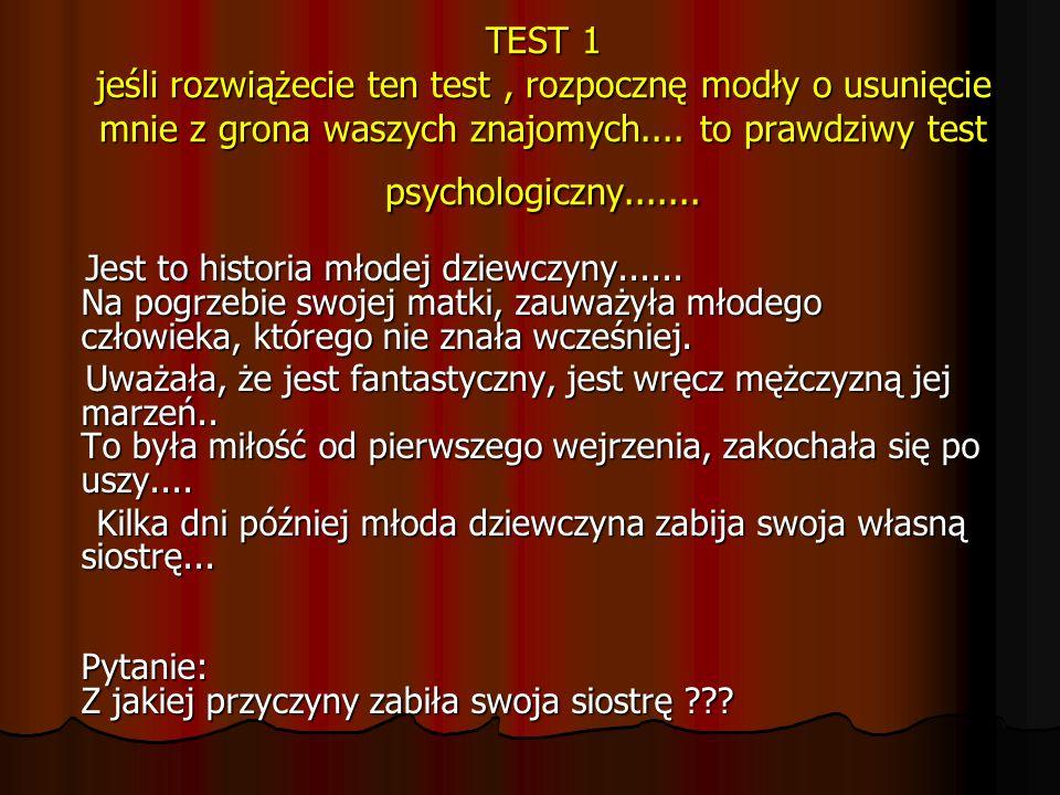 TEST 1 jeśli rozwiążecie ten test, rozpocznę modły o usunięcie mnie z grona waszych znajomych.... to prawdziwy test psychologiczny....... Jest to hist