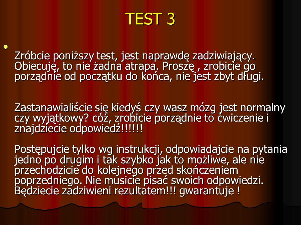 TEST 3 Zróbcie poniższy test, jest naprawdę zadziwiający. Obiecuję, to nie żadna atrapa. Proszę, zrobicie go porządnie od początku do końca, nie jest