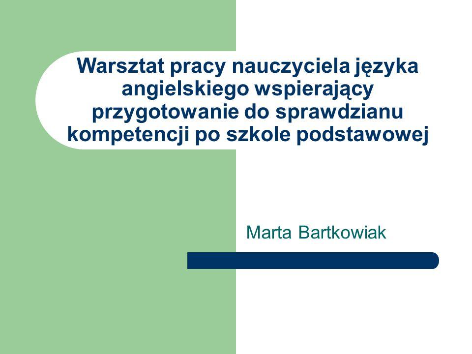 Warsztat pracy nauczyciela języka angielskiego wspierający przygotowanie do sprawdzianu kompetencji po szkole podstawowej Marta Bartkowiak
