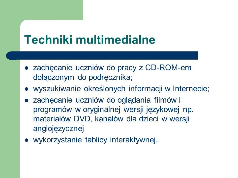 Techniki multimedialne zachęcanie uczniów do pracy z CD-ROM-em dołączonym do podręcznika; wyszukiwanie określonych informacji w Internecie; zachęcanie uczniów do oglądania filmów i programów w oryginalnej wersji językowej np.