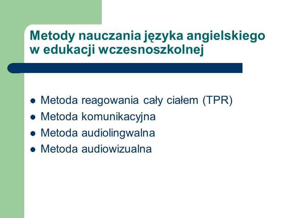Metody nauczania języka angielskiego w edukacji wczesnoszkolnej Metoda reagowania cały ciałem (TPR) Metoda komunikacyjna Metoda audiolingwalna Metoda audiowizualna