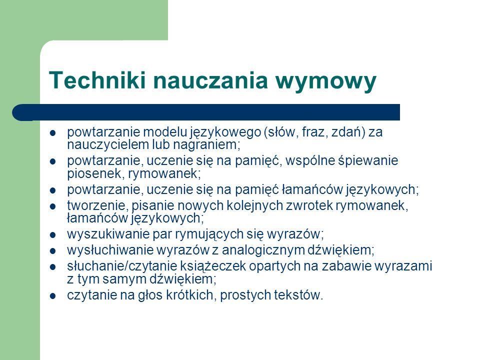 Techniki nauczania wymowy powtarzanie modelu językowego (słów, fraz, zdań) za nauczycielem lub nagraniem; powtarzanie, uczenie się na pamięć, wspólne śpiewanie piosenek, rymowanek; powtarzanie, uczenie się na pamięć łamańców językowych; tworzenie, pisanie nowych kolejnych zwrotek rymowanek, łamańców językowych; wyszukiwanie par rymujących się wyrazów; wysłuchiwanie wyrazów z analogicznym dźwiękiem; słuchanie/czytanie książeczek opartych na zabawie wyrazami z tym samym dźwiękiem; czytanie na głos krótkich, prostych tekstów.