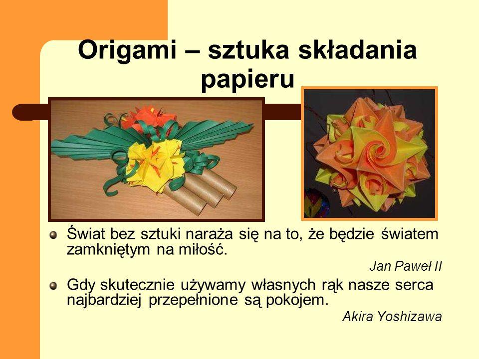 Origami – sztuka składania papieru Świat bez sztuki naraża się na to, że będzie światem zamkniętym na miłość. Jan Paweł II Gdy skutecznie używamy włas