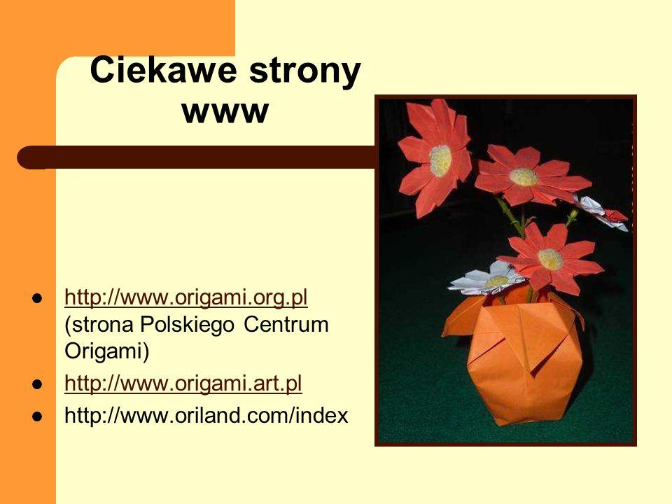 Ciekawe strony www http://www.origami.org.pl (strona Polskiego Centrum Origami) http://www.origami.org.pl http://www.origami.art.pl http://www.oriland