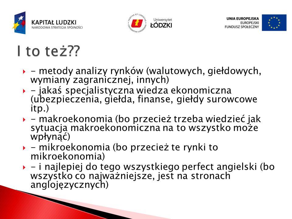 - metody analizy rynków (walutowych, giełdowych, wymiany zagranicznej, innych) - jakaś specjalistyczna wiedza ekonomiczna (ubezpieczenia, giełda, fina