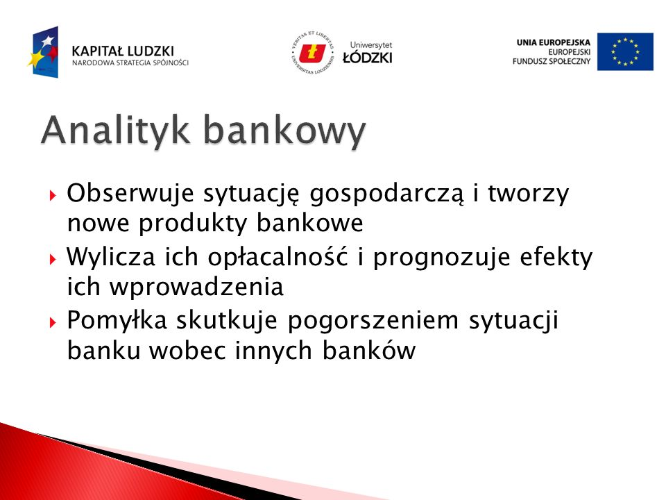 Obserwuje sytuację gospodarczą i tworzy nowe produkty bankowe Wylicza ich opłacalność i prognozuje efekty ich wprowadzenia Pomyłka skutkuje pogorszeni
