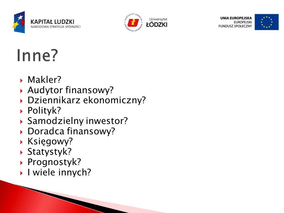 Makler? Audytor finansowy? Dziennikarz ekonomiczny? Polityk? Samodzielny inwestor? Doradca finansowy? Księgowy? Statystyk? Prognostyk? I wiele innych?