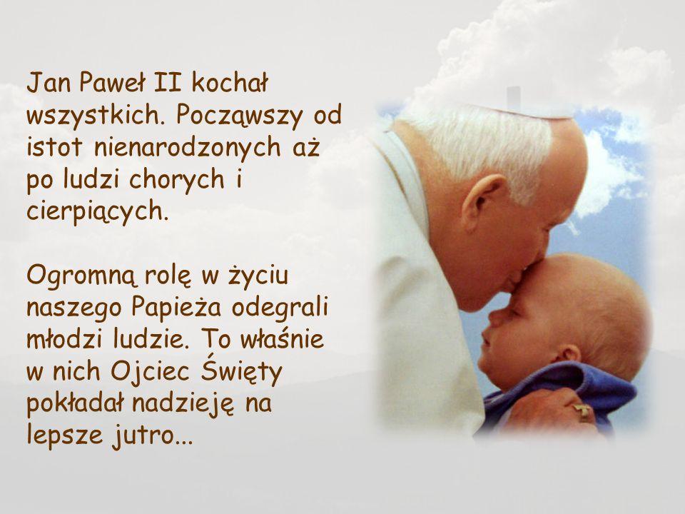 Jan Paweł II kochał wszystkich. Począwszy od istot nienarodzonych aż po ludzi chorych i cierpiących. Ogromną rolę w życiu naszego Papieża odegrali mło