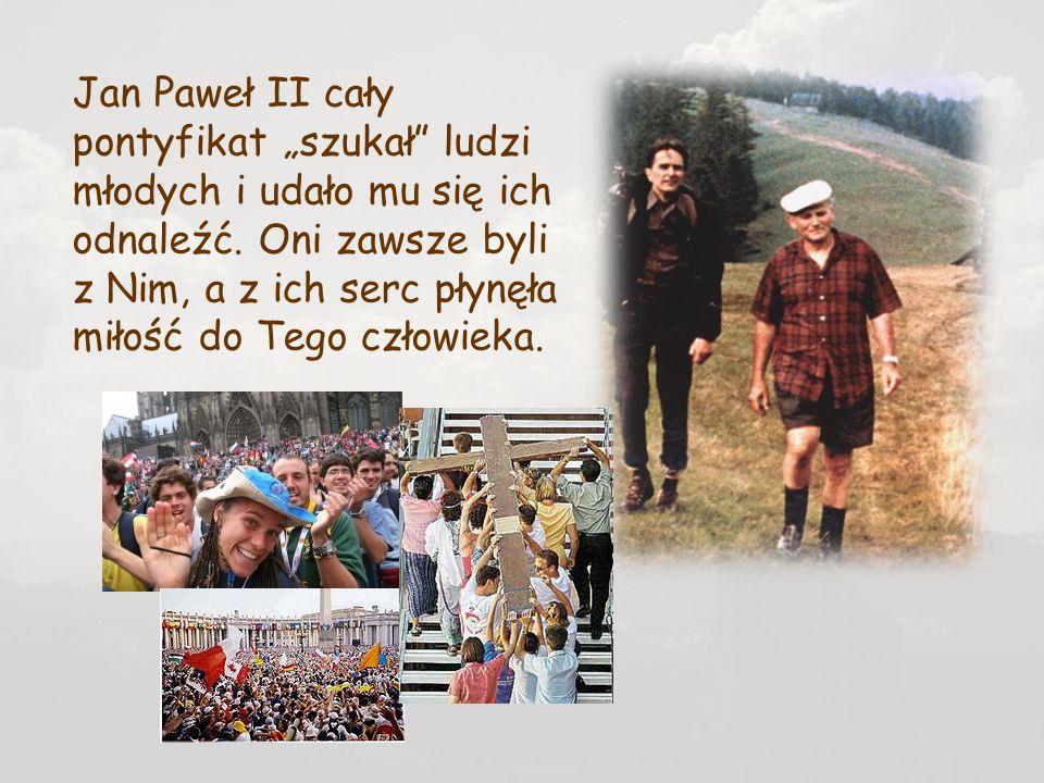 Tuż przed śmiercią, Jan Paweł II jedne ze swoich ostatnich słów skierował właśnie do młodzieży: Szukałem Was, teraz wy przyszliście do mnie i za to wam dziękuję