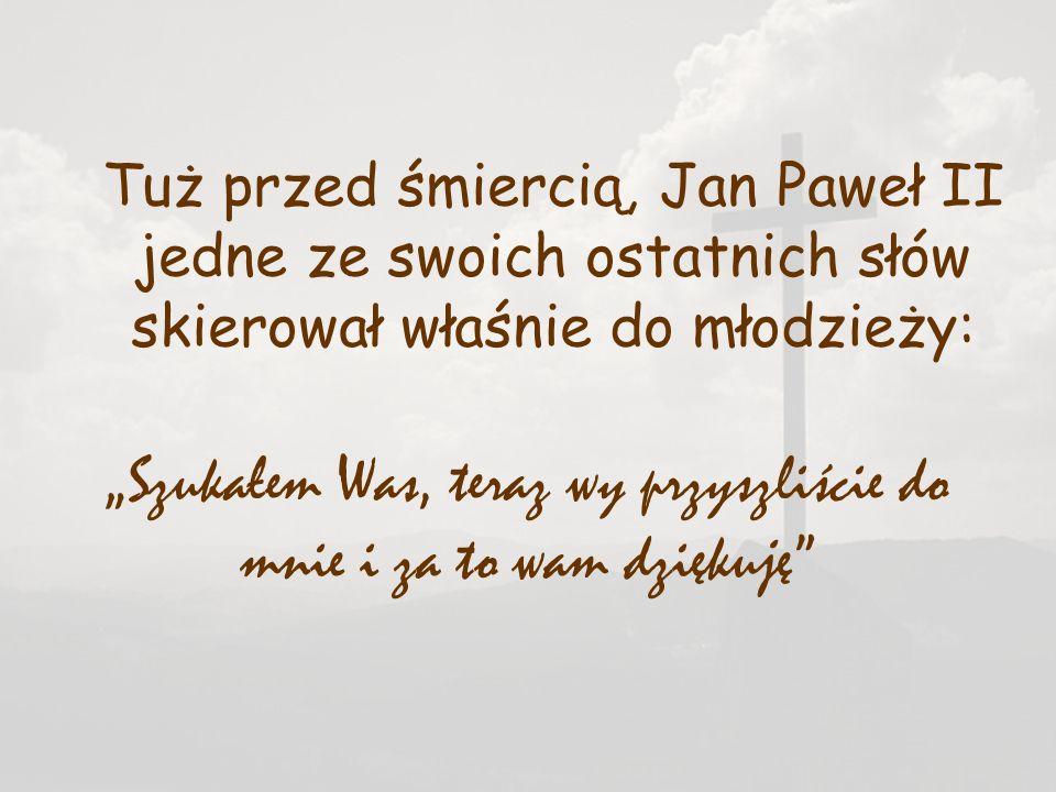 Tuż przed śmiercią, Jan Paweł II jedne ze swoich ostatnich słów skierował właśnie do młodzieży: Szukałem Was, teraz wy przyszliście do mnie i za to wa
