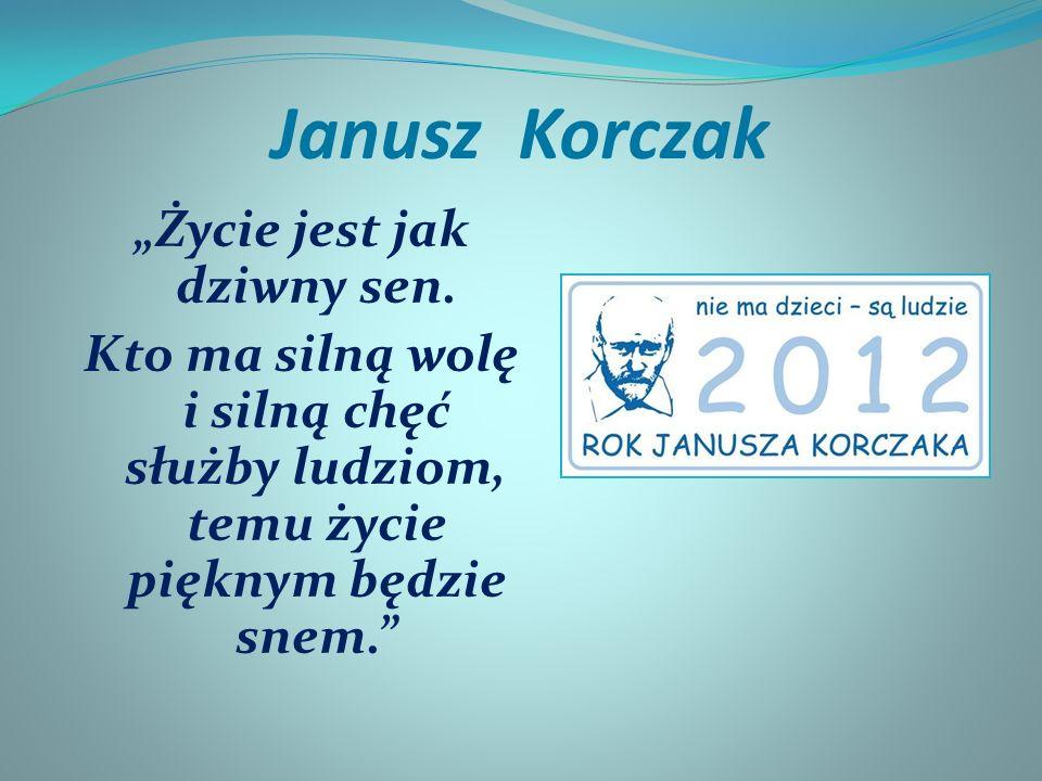 Janusz Korczak Życie jest jak dziwny sen. Kto ma silną wolę i silną chęć służby ludziom, temu życie pięknym będzie snem.