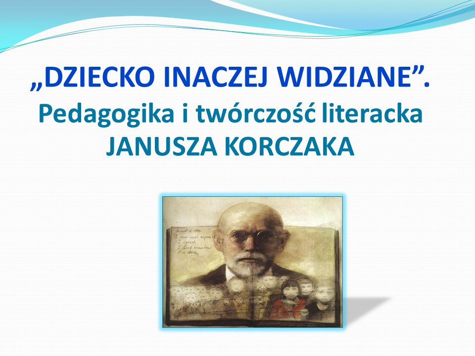 DZIECKO INACZEJ WIDZIANE. Pedagogika i twórczość literacka JANUSZA KORCZAKA