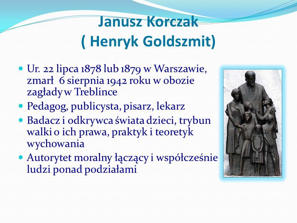 Janusz Korczak ( Henryk Goldszmit) Ur. 22 lipca 1878 lub 1879 w Warszawie, zmarł 6 sierpnia 1942 roku w obozie zagłady w Treblince Pedagog, publicysta