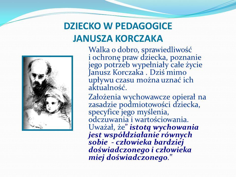 DZIECKO W PEDAGOGICE JANUSZA KORCZAKA Walka o dobro, sprawiedliwość i ochronę praw dziecka, poznanie jego potrzeb wypełniały całe życie Janusz Korczak