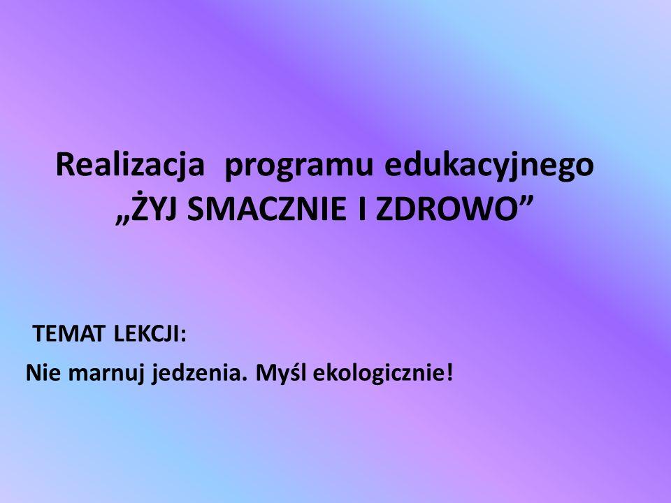 Realizacja programu edukacyjnego ŻYJ SMACZNIE I ZDROWO TEMAT LEKCJI: Nie marnuj jedzenia.