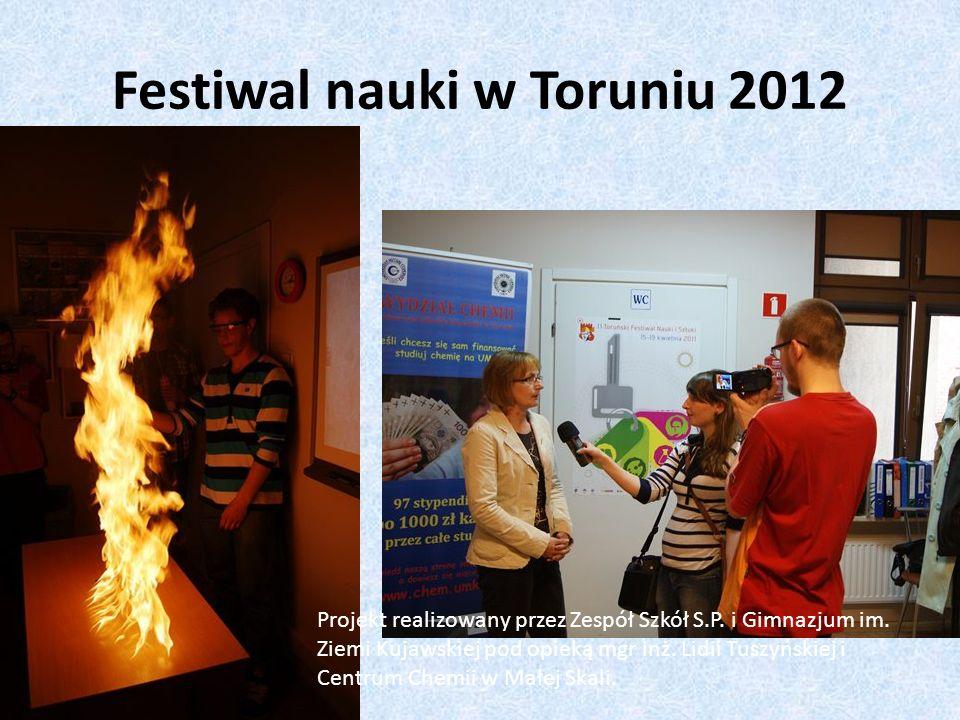 Festiwal nauki w Toruniu 2012 Projekt realizowany przez Zespół Szkół S.P. i Gimnazjum im. Ziemi Kujawskiej pod opieką mgr inż. Lidii Tuszyńskiej i Cen