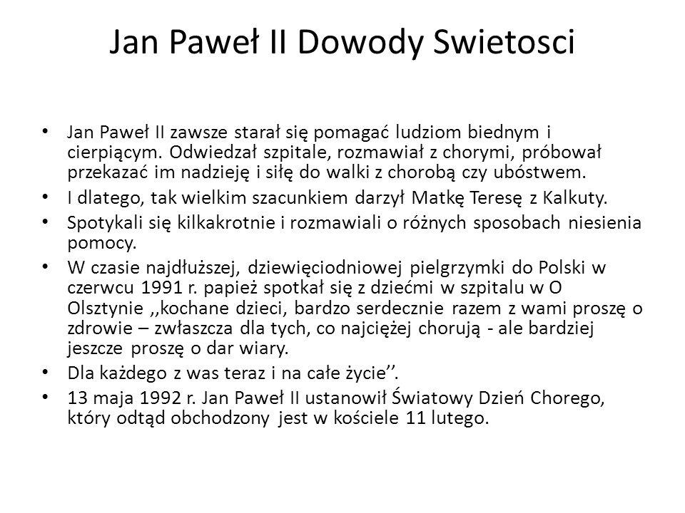 Jan Paweł II Dowody Swietosci Jan Paweł II zawsze starał się pomagać ludziom biednym i cierpiącym. Odwiedzał szpitale, rozmawiał z chorymi, próbował p