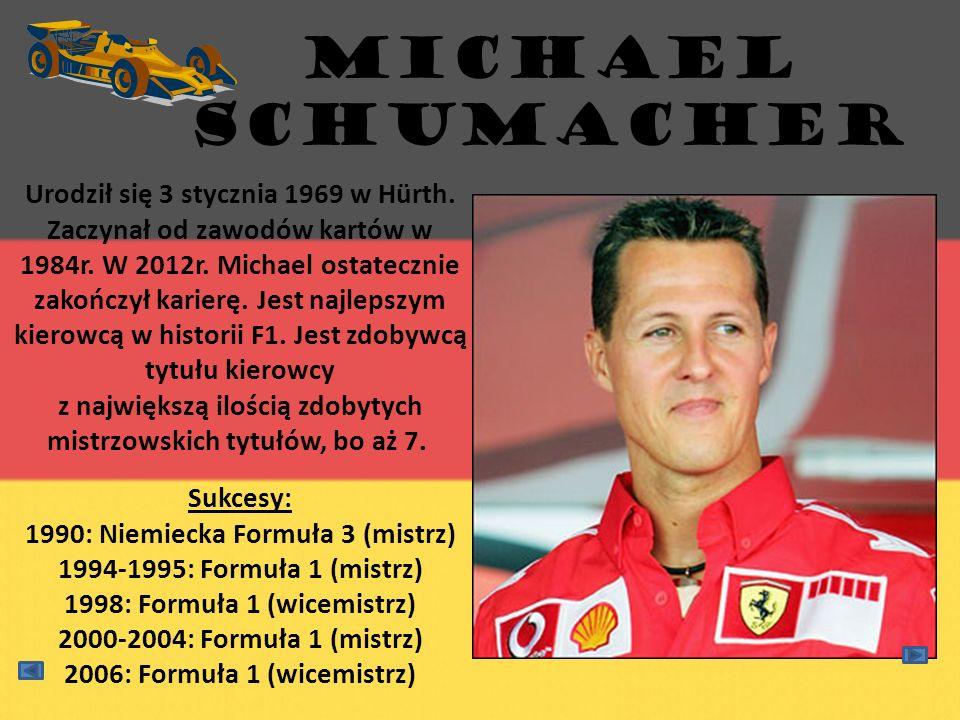 MICHAEL SCHUMACHER Urodził się 3 stycznia 1969 w Hürth. Zaczynał od zawodów kartów w 1984r. W 2012r. Michael ostatecznie zakończył karierę. Jest najle