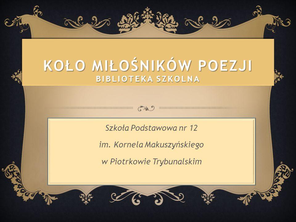 KOŁO MIŁOŚNIKÓW POEZJI BIBLIOTEKA SZKOLNA Szkoła Podstawowa nr 12 im. Kornela Makuszyńskiego w Piotrkowie Trybunalskim