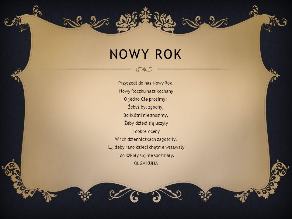NOWY ROK Przyszedł do nas Nowy Rok. Nowy Roczku nasz kochany O jedno Cię prosimy : Żebyś był zgodny, Bo kłótni nie znosimy, Żeby dzieci się uczyły I d