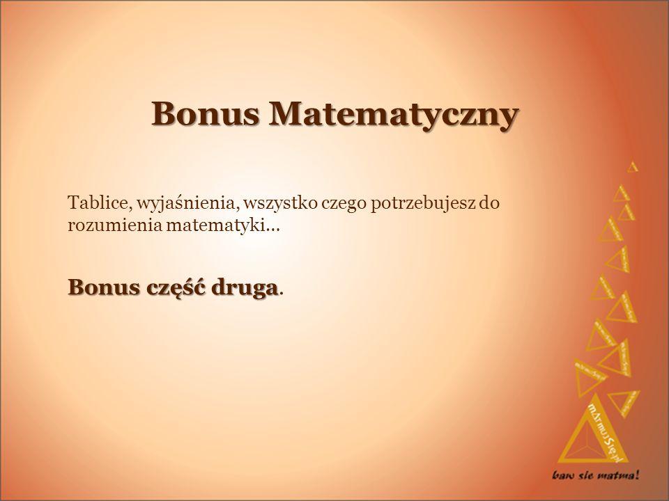 Bonus Matematyczny Tablice, wyjaśnienia, wszystko czego potrzebujesz do rozumienia matematyki… Bonus część druga Bonus część druga.