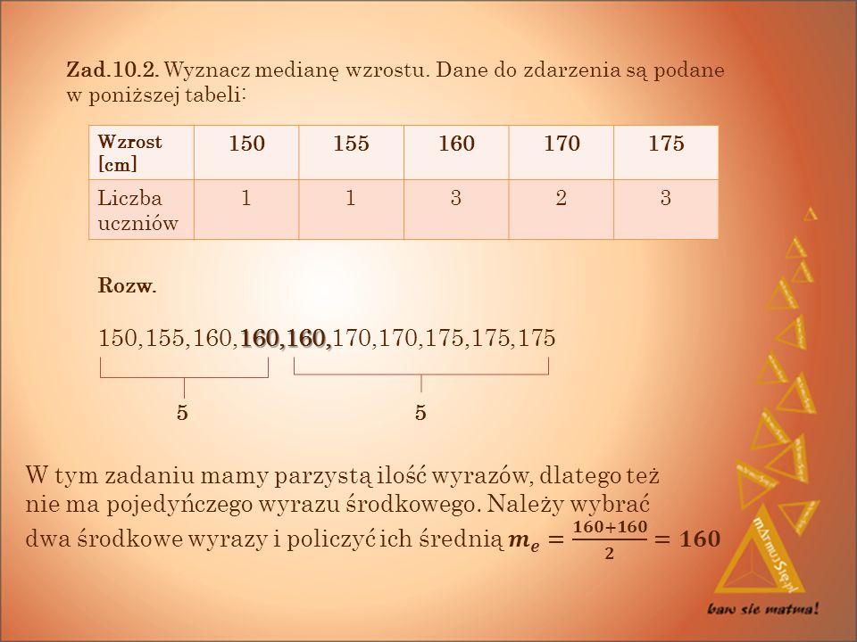 Wzrost [cm] 150155160170175 Liczba uczniów 11323 Zad.10.2.