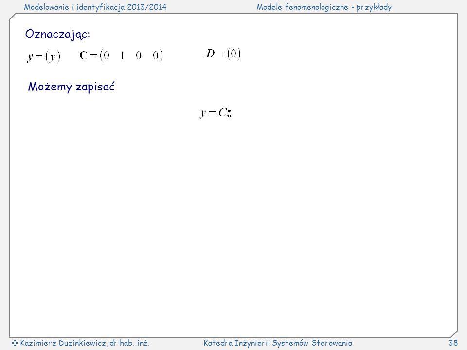 Modelowanie i identyfikacja 2013/2014Modele fenomenologiczne - przykłady Kazimierz Duzinkiewicz, dr hab. inż.Katedra Inżynierii Systemów Sterowania38