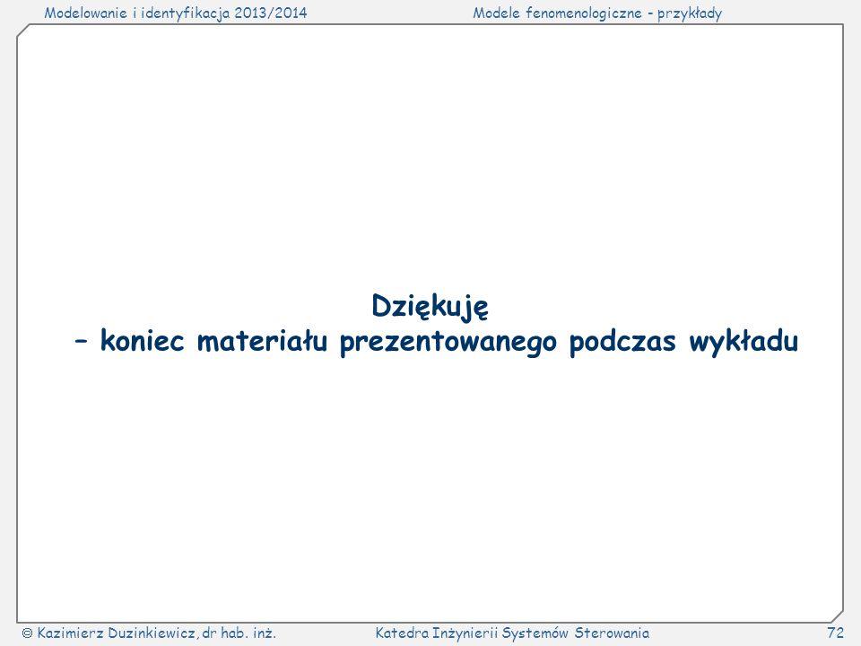 Modelowanie i identyfikacja 2013/2014Modele fenomenologiczne - przykłady Kazimierz Duzinkiewicz, dr hab. inż.Katedra Inżynierii Systemów Sterowania72