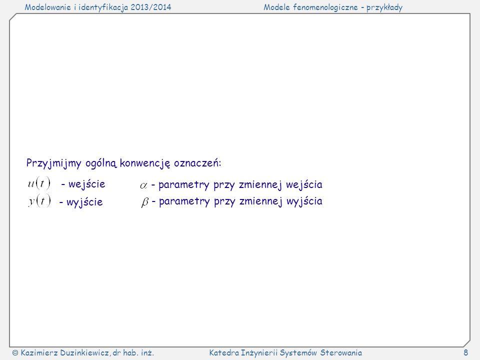 Modelowanie i identyfikacja 2013/2014Modele fenomenologiczne - przykłady Kazimierz Duzinkiewicz, dr hab. inż.Katedra Inżynierii Systemów Sterowania8 P