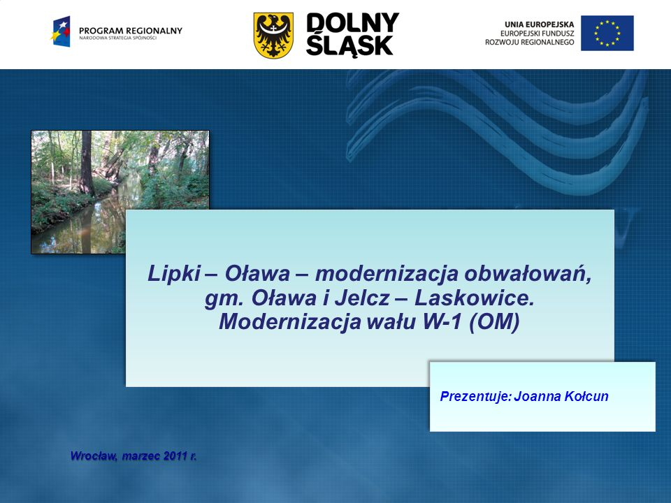 Wrocław, marzec 2011 r. Lipki – Oława – modernizacja obwałowań, gm. Oława i Jelcz – Laskowice. Modernizacja wału W-1 (OM) Prezentuje: Joanna Kołcun