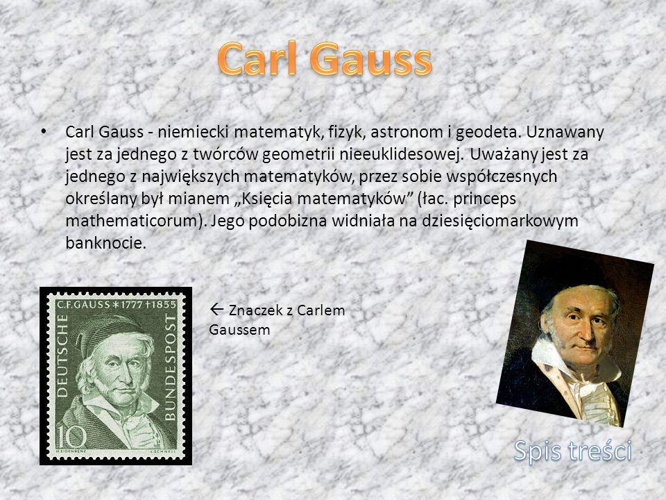 Carl Gauss - niemiecki matematyk, fizyk, astronom i geodeta. Uznawany jest za jednego z twórców geometrii nieeuklidesowej. Uważany jest za jednego z n