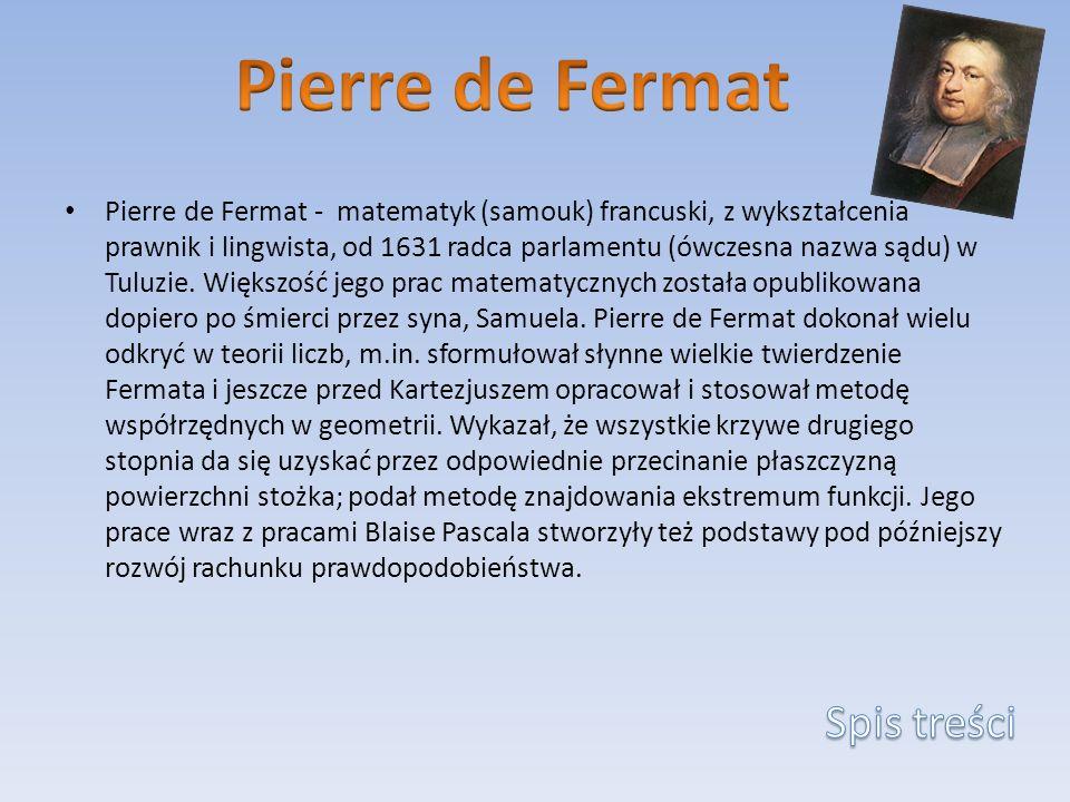 Pierre de Fermat - matematyk (samouk) francuski, z wykształcenia prawnik i lingwista, od 1631 radca parlamentu (ówczesna nazwa sądu) w Tuluzie. Większ