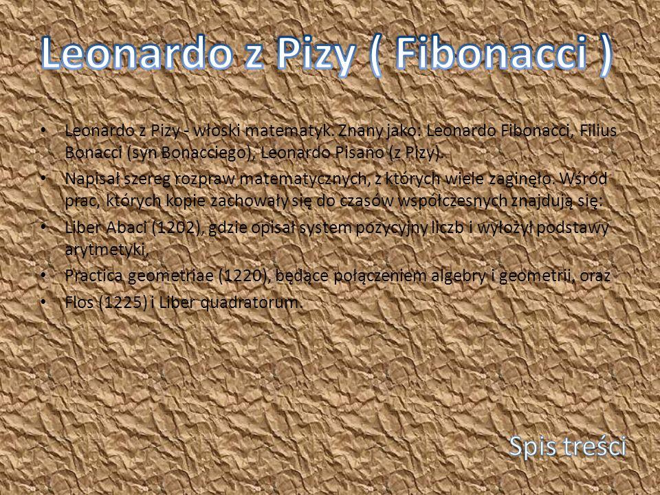 Leonardo z Pizy - włoski matematyk. Znany jako: Leonardo Fibonacci, Filius Bonacci (syn Bonacciego), Leonardo Pisano (z Pizy). Napisał szereg rozpraw