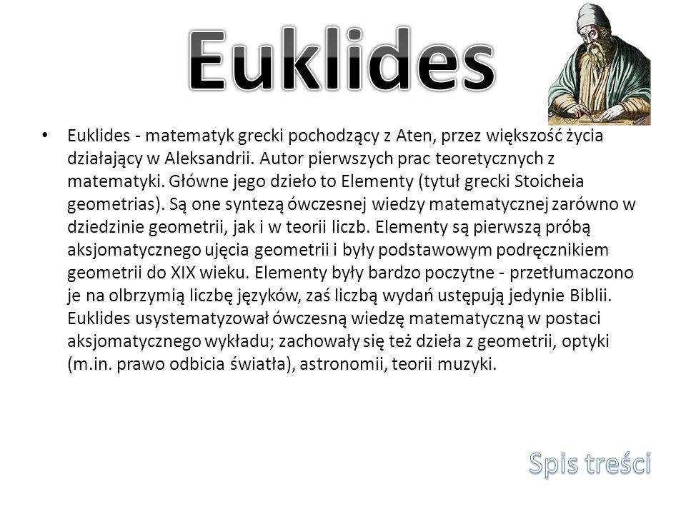 Euklides - matematyk grecki pochodzący z Aten, przez większość życia działający w Aleksandrii. Autor pierwszych prac teoretycznych z matematyki. Główn