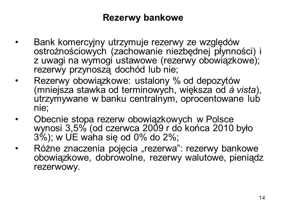 Rezerwy bankowe Bank komercyjny utrzymuje rezerwy ze względów ostrożnościowych (zachowanie niezbędnej płynności) i z uwagi na wymogi ustawowe (rezerwy