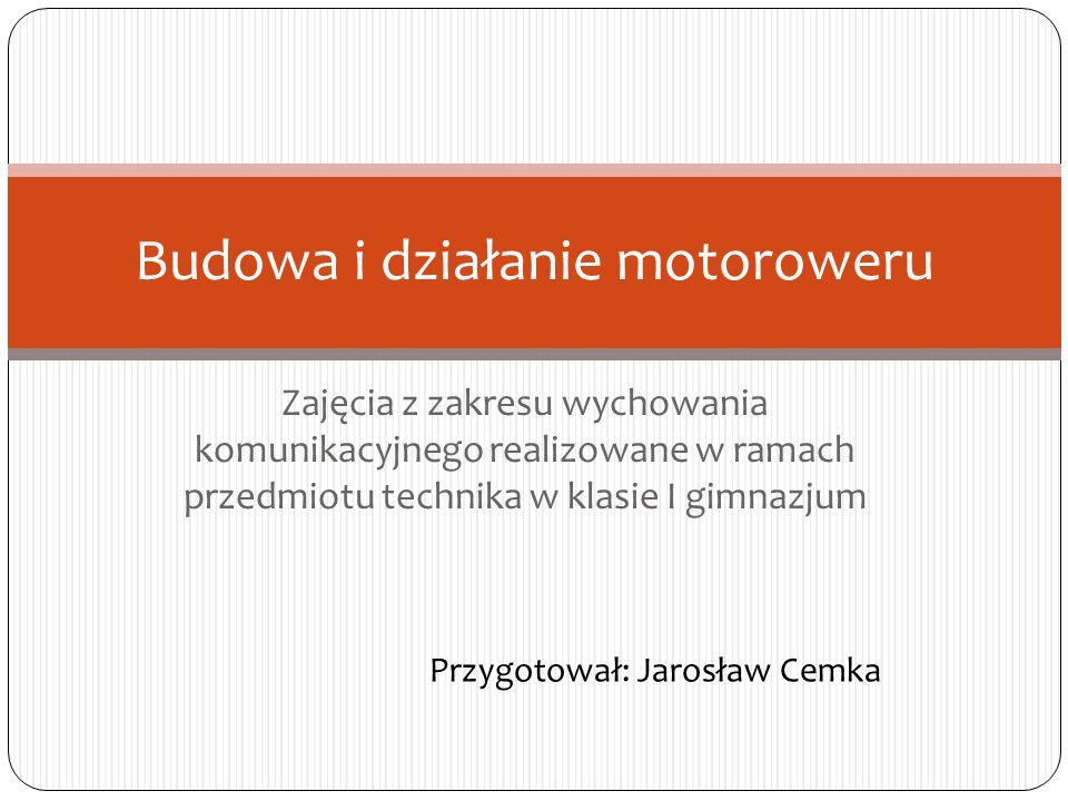 Zajęcia z zakresu wychowania komunikacyjnego realizowane w ramach przedmiotu technika w klasie I gimnazjum Budowa i działanie motoroweru Przygotował: Jarosław Cemka