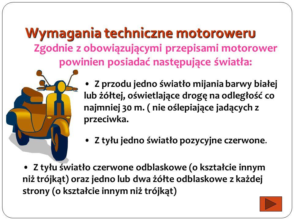 Wymagania techniczne motoroweru Zgodnie z obowiązującymi przepisami motorower powinien posiadać następujące światła: Z przodu jedno światło mijania barwy białej lub żółtej, oświetlające drogę na odległość co najmniej 30 m.