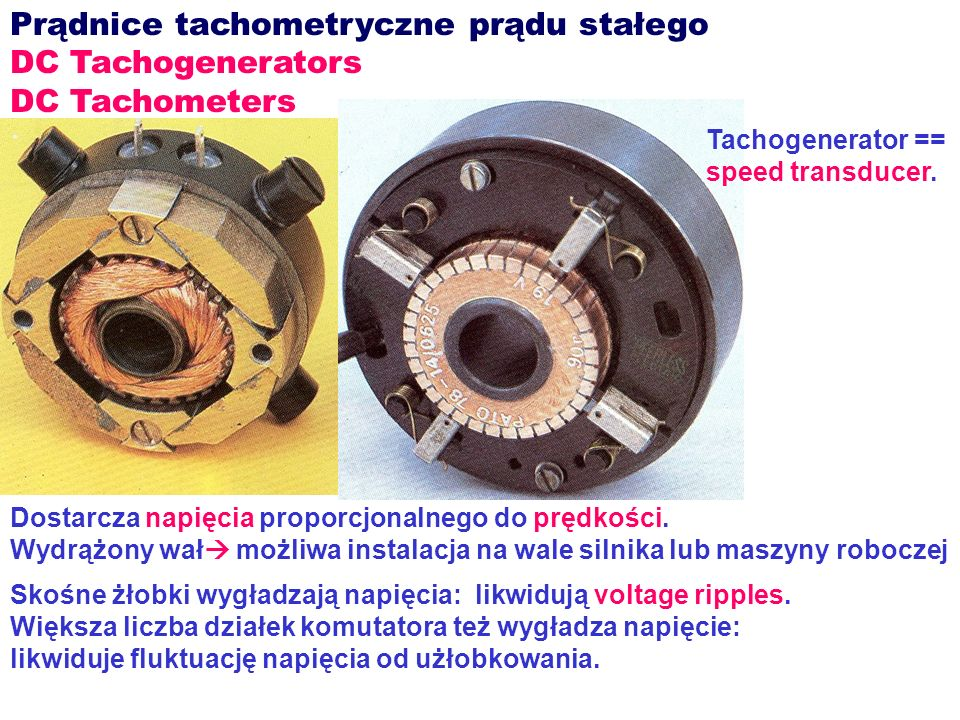 Hollow Shaft Tachometer Generator Permanent Magnet excitation Collector on mounting side Mounted on smooth shaft Number of poles 2p= 4 Number of armature slots Z= 33 Number of collector blades K= 33 Insulation Class= B Operating temperature= -20 to 110 o C Protection Degree= IP44 Direction of rotation= Reversible Excitation,Permanent Magnets= Alnico Maximum Speed n m = 7500 rpm Maximum E.M.F.E m = 300 V 2p= 2, Z= 19, K= 57 Alnico, n m = 12000 rpm Available with 1 or 2 commutators.
