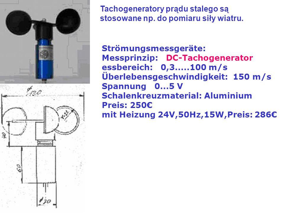 Strömungsmessgeräte: Messprinzip: DC-Tachogenerator essbereich: 0,3.....100 m/s Überlebensgeschwindigkeit: 150 m/s Spannung 0...5 V Schalenkreuzmaterial: Aluminium Preis: 250 mit Heizung 24V,50Hz,15W,Preis: 286 Tachogeneratory prądu stalego są stosowane np.