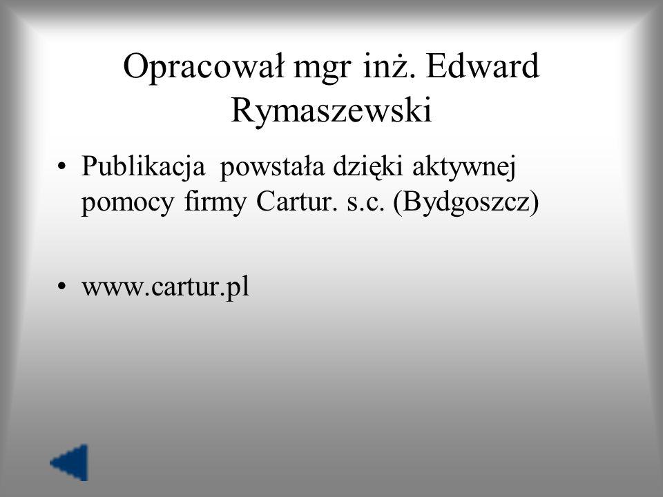 Opracował mgr inż. Edward Rymaszewski Publikacja powstała dzięki aktywnej pomocy firmy Cartur. s.c. (Bydgoszcz) www.cartur.pl